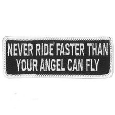 "Never Rider Faster than Angel Motorcycle Patch measures 4 x 2 inches to accessorize the biker lifestyle and comes on a solid black background, trimmed in white with White saying ""Never Ride Faster Than Your Angel Can Fly"" for bikers and cruiser style motorcycle riders."