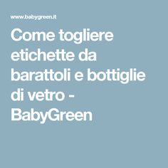 Come togliere etichette da barattoli e bottiglie di vetro - BabyGreen
