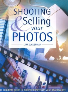 Shooting & Selling Your Photos: The Complete Guide to Making Money with Your Photography by Jim Zuckerman
