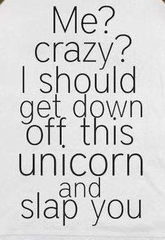 DO NOT make me get off my unicorn!!!!