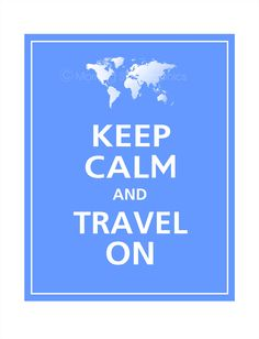 Keep Calm and Travel On, YES!!