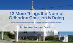 12 More Things the Normal Orthodox Christian is Doing  October 8, 2015 by Fr. Andrew Stephen Damick