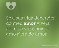 Se a sua vida depender do meu amor viverá além da vida, pois te amo além do amor.