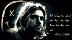 "i'd rather be hated for who i am than loved for who i am not .""Kurt.Cobain"""