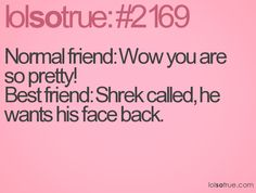 Normal friend: Wow you are so pretty! Best friend: Shrek called, he wants his face back.