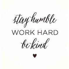Stay Humble, Work Hard, Be Kind.   <3