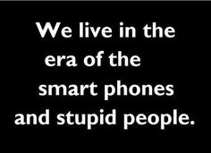Celebrate Quotes: We live in the era of smart phones and stupid people. #quote #sarcastic #funny