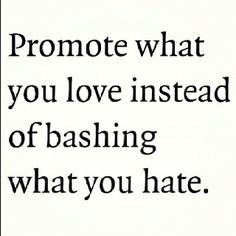 Promote what you love instead of bashing what you hate (^rpv please, and thank you).