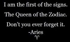 I am the first of the signs.  The Queen of the Zodiac. Don't you ever forget it!