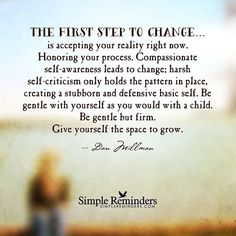 """""""The first step to change...is accepting your reality right now. Honoring your process. Compassionate self-awareness leads to change; harsh self-criticism only holds the pattern in place, creating a stubborn and defensive basic self. Be gentle with yourself as you would with a child. Be gentle but firm. Give yourself the space to grow."""" — Dan Millman #SimpleReminders #SRN @BryantMcGill @JenniYoung_ #quote #step #change #grow #evolve #acceptance"""