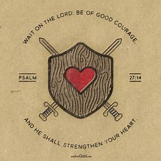 Wait on the Lord; Be of good courage, And He shall strengthen your heart. -Psalm 27:14
