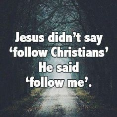 Jesus didn't say 'follow Christians' He said 'follow Me'.