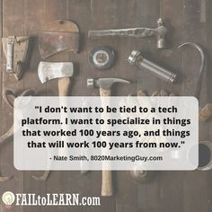 I don't want to be tied to a tech platform. I want to specialize in things that worked 100 years ago, and things that will work 100 years from now. - Nate Smith