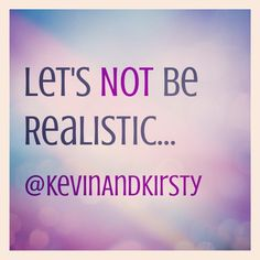 Life is an adventure, not predictable and realistic!!!!