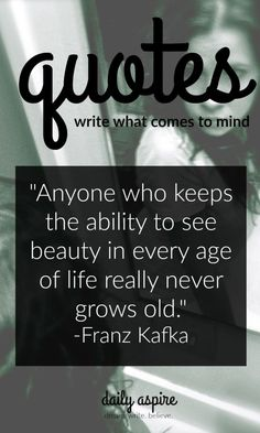 """Anyone who keeps the ability to see beauty in every age of life really never grows old."" -Franz Kafka"