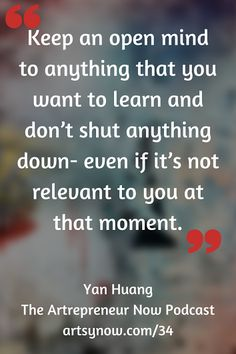 """Keep an open mind to anything that you want to learn and don't shut anything down - even if it's not relevant to you at that moment"" -Yan Huang"
