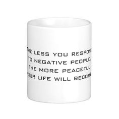 The less you respond to negative people, the more peaceful your life will become - Black on White Coffee Mug by #PLdesign #Quote #Motivation #Inspiration #LifeQuote