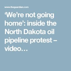 'We're not going home': inside the North Dakota oil pipeline protest – video…