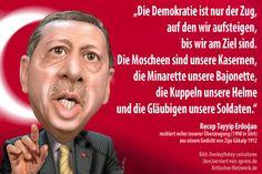 Erdogan Zitat, Die Demokratie ist nur der Zug, auf den wir aufsteigen, bis wir am Ziel sind. Die Moscheen sind unsere Kasernen, die Minarette unsere Bajonette, die Kuppeln unsere Helme und die Gläubigen unsere Soldaten.