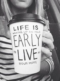 life is waking up an hour early to live an hour more.
