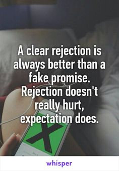 A clear rejection is always better than a fake promise. Rejection doesn't really hurt, expectation does.