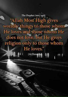 """""""The Prophet (saw) said: 'Allah Most High gives worldly things to those whom He loves and those whom He does not love, but He gives religion only to those whom He loves'."""" -- [Al-Tirmidhi]"""