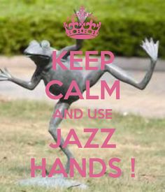 KEEP CALM AND USE JAZZ HANDS ! - by JMK