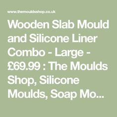 Wooden Slab Mould and Silicone Liner Combo - Large - £69.99 : The Moulds Shop, Silicone Moulds, Soap Moulds, 12 Cavity Moulds, Bath Bomb Moulds, Soap Cutters, Soap Stamps, 3D Molds, Soap Paints, Mica, Wooden Moulds, Loaf Moulds, Tray Moulds, Cup Cake Moulds.