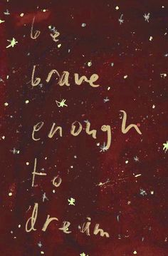To be brave enough to dream