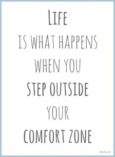 Motivational Monday- Life is what happens when you step outside your comfort zone.
