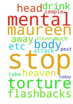 Father God please stop this mental torture on me Maureen - Father God please stop this mental torture on me Maureen semple and please please dont let Steven drink too much today as he s a pest when he does please Father in heaven stop this attack on my head body etc also take away flashbacks in Jesus name amen Posted at: https://prayerrequest.com/t/TcO #pray #prayer #request #prayerrequest