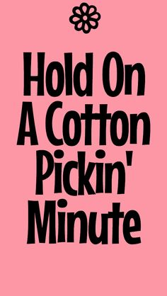 Hold On A Cotton Pickin Minute