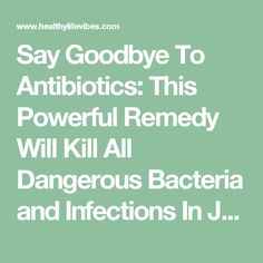 Say Goodbye To Antibiotics: This Powerful Remedy Will Kill All Dangerous Bacteria and Infections In Just Few Hours - HealthyLifeVibes
