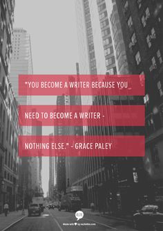 """""""You become a writer because you need to become a writer - nothing else."""" - Grace Paley"""