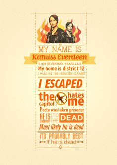 My name is Katniss Everdeen. I am seventeen years old. My home is District 12. I was in the Hunger Games. I escaped...