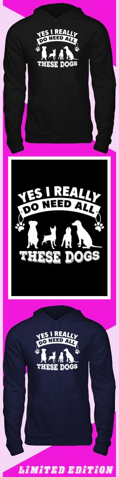Yes I Do Need All The Dog Hoodie - Limited edition. Order 2 or more for friends/family & save on shipping! Makes a great gift!