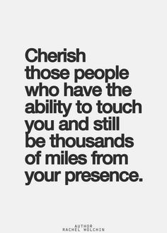cherish those people who have the ability to touch you and still be thousands of miles from your presence.