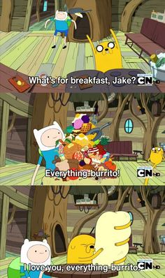 I love you, everything burrito. (Adventure Time)--- this is totally my favorite show. Ever.