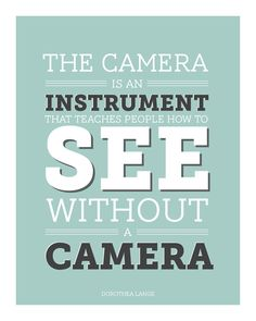 The camera is an instrument that teaches people how to see without a camera.  It doesnt get more true then that.