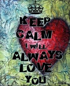 KEEP CALM I WILL ALWAYS LOVE YOU - created by eleni