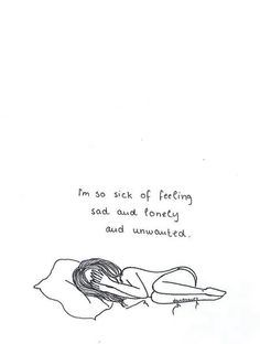 I'm so sick of feeling sad and lonely and unwanted.