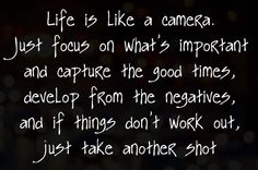 Life is like a camera. Just focus on what's important and capture the good times, develop form the negatives, and if things don't work out, just take another shot.