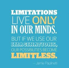 Limitations live only in our minds but if we use our imagination our possibilities become limitless