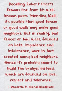 Recalling Robert Frost's famous line from his well-known poem 'Mending Wall', it's possible that good fences or good walls may make good neighbors. But in reality, bad fences or bad walls, founded on hate, impudence and intolerance, have in fact created many bad neighbors. Hence it's probably smart to build the bridges instead, which are founded on love, respect and tolerance. Motivational Thoughts, Inspirational Thoughts, Well Known Poems, Fence Quotes, Bad Neighbors, Robert Frost Poems, Good Neighbor, Meaningful Words, Spiritual Inspiration