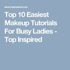 Top 10 Easiest Makeup Tutorials For Busy Ladies - Top Inspired