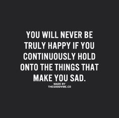 You will never be truly happy if you hold onto the things that make you sad..