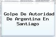 http://tecnoautos.com/wp-content/uploads/imagenes/tendencias/thumbs/golpe-de-autoridad-de-argentina-en-santiago.jpg Argentina. Golpe de autoridad de Argentina en Santiago, Enlaces, Imágenes, Videos y Tweets - http://tecnoautos.com/actualidad/argentina-golpe-de-autoridad-de-argentina-en-santiago/