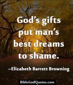 ✞ ✟ BibleGodQuotes.com ✟ ✞ God's gifts put man's best dreams to shame. -Elizabeth Barrett Browning