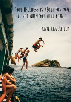 """Youthfulness is about how you live, not when you were born."" Karl Lagerfield"
