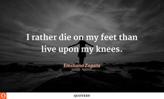 I rather die on my feet than live upon my knees.